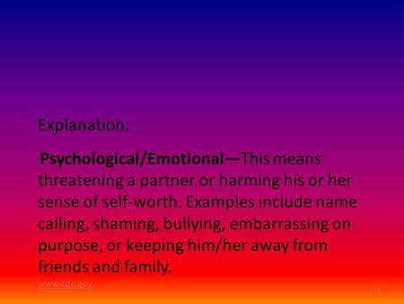1 Explanation: Psychological/Emotional—This means threatening a partner or harming his or her sense of self-worth. Examples include name calling, shaming,