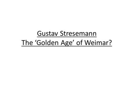 Gustav Stresemann The 'Golden Age' of Weimar?. Gustav Stresemann After 1923, a politician named Gustav Stresemann was the leading figure in the Weimar.