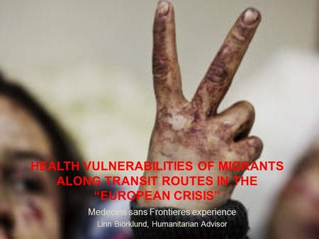 "HEALTH VULNERABILITIES OF MIGRANTS ALONG TRANSIT ROUTES IN THE ""EUROPEAN CRISIS"" Medecins sans Frontieres experience Linn Biörklund, Humanitarian Advisor."