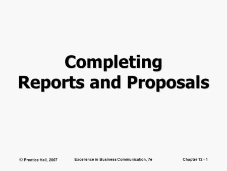 © Prentice Hall, 2007 Excellence in Business Communication, 7eChapter 12 - 1 Completing Reports and Proposals.