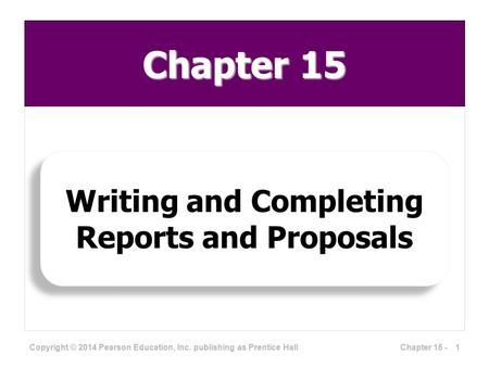 Writing and Completing Reports and Proposals Copyright © 2014 Pearson Education, Inc. publishing as Prentice Hall 1Chapter 15 - Chapter 15.