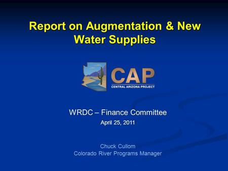 Report on Augmentation & New Water Supplies WRDC – Finance Committee April 25, 2011 Chuck Cullom Colorado River Programs Manager.