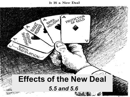Effects of the New Deal 5.5 and 5.6. Effects of the New Deal Economic Relieved poverty in some segments of society Some people were working Others were.