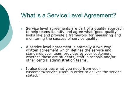 What is a Service Level Agreement? Service level agreements are part of a quality approach to help teams identify and agree what 'good quality' looks like.