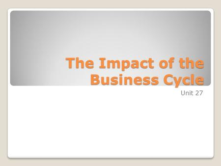 The Impact of the Business Cycle Unit 27. Objectives Understand that economic activity tends to rise and fall. Understand that changes in the level of.