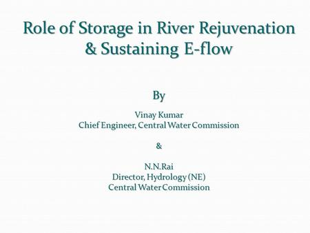 Role of Storage in River Rejuvenation & Sustaining E-flow By Vinay Kumar Chief Engineer, Central Water Commission &N.N.Rai Director, Hydrology (NE) Central.