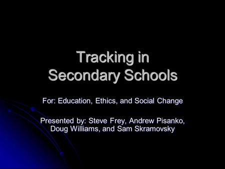 Tracking in Secondary Schools For: Education, Ethics, and Social Change Presented by: Steve Frey, Andrew Pisanko, Doug Williams, and Sam Skramovsky.