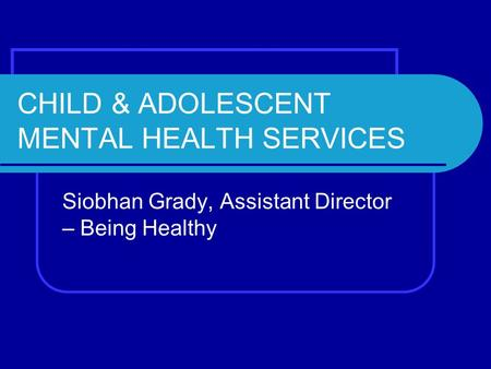 CHILD & ADOLESCENT MENTAL HEALTH SERVICES Siobhan Grady, Assistant Director – Being Healthy.