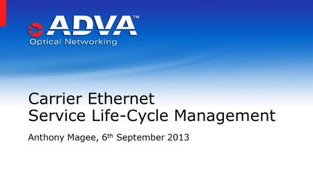 Anthony Magee, 6 th September 2013 Carrier Ethernet Service Life-Cycle Management.