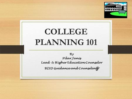 COLLEGE PLANNING 101 By Pilar Janis Lead & Higher Education Counselor BISD Guidance and Counselin g.
