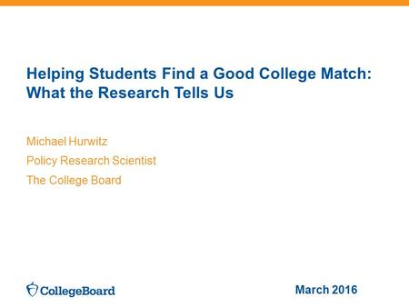 Helping Students Find a Good College Match: What the Research Tells Us Michael Hurwitz Policy Research Scientist The College Board March 2016.