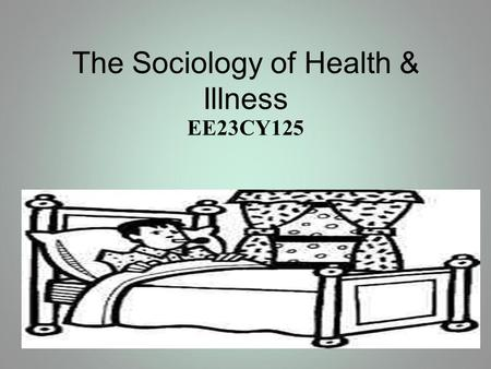 The Sociology of Health & Illness EE23CY125. Aims & Objectives Evaluate definitions of health and illness Evaluate the bio-medical model of health and.