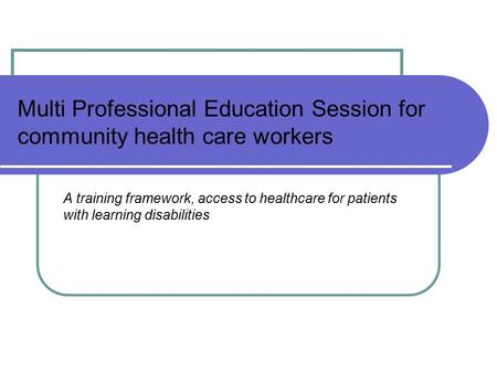 Multi Professional Education Session for community health care workers A training framework, access to healthcare for patients with learning disabilities.