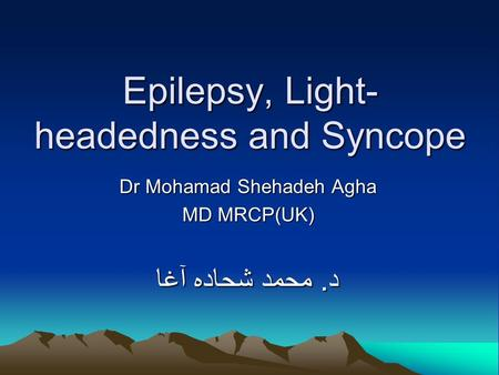 Epilepsy, Light- headedness and Syncope Dr Mohamad Shehadeh Agha MD MRCP(UK) د. محمد شحاده آغا.