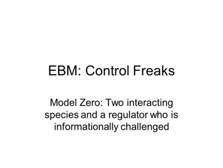 EBM: Control Freaks Model Zero: Two interacting species and a regulator who is informationally challenged.