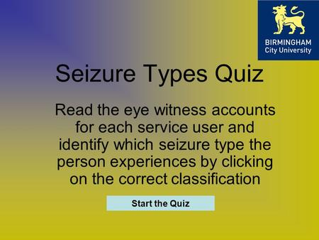 Seizure Types Quiz Read the eye witness accounts for each service user and identify which seizure type the person experiences by clicking on the correct.