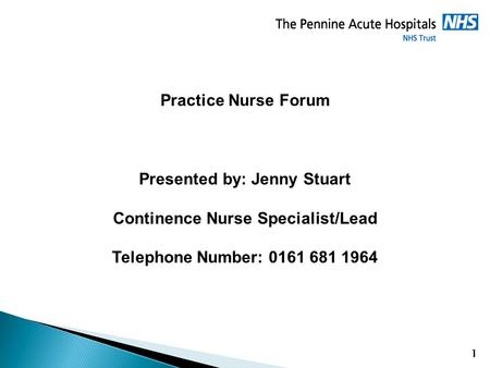 1 Practice Nurse Forum Presented by: Jenny Stuart Continence Nurse Specialist/Lead Telephone Number: 0161 681 1964.