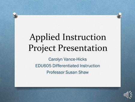 Applied Instruction Project Presentation Carolyn Vance-Hicks EDU605 Differentiated Instruction Professor Susan Shaw.