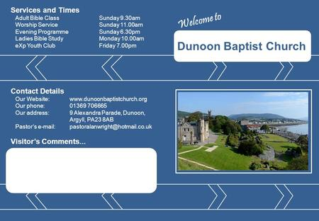 Dunoon Baptist Church Visitor's Comments... Contact Details Our Website:www.dunoonbaptistchurch.org Our phone:01369 706665 Our address:9 Alexandra Parade,
