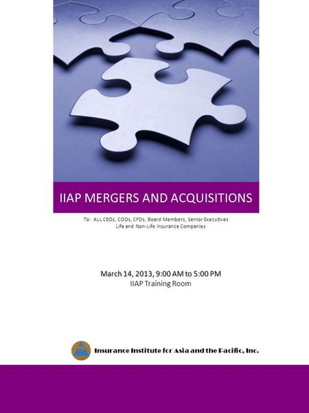 IIAP MERGERS AND ACQUISITIONS Insurance Institute for Asia and the Pacific, Inc. March 14, 2013, 9:00 AM to 5:00 PM IIAP Training Room To: ALL CEOs, COOs,
