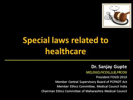 Special laws related to healthcare Dr. Sanjay Gupte MD,DGO,FICOG,LLB,FRCOG President FOGSI 2010 Member Central Supervisory Board <strong>of</strong> PCPNDT Act Member Ethics.