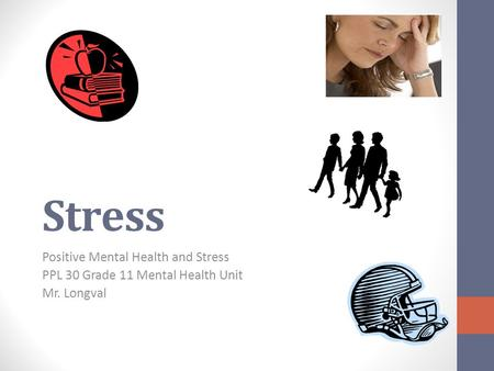 Stress Positive Mental Health and Stress PPL 30 Grade 11 Mental Health Unit Mr. Longval.