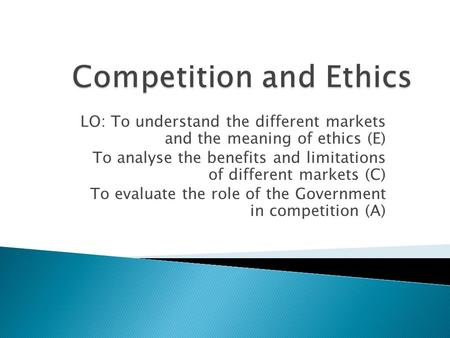 LO: To understand the different markets and the meaning of ethics (E) To analyse the benefits and limitations of different markets (C) To evaluate the.