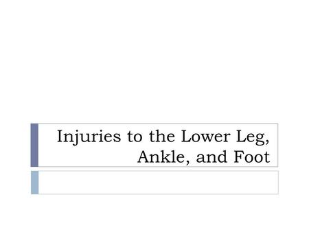 Injuries to the Lower Leg, Ankle, and Foot. Anatomy  Provide stable base of support and a dynamic system for movement  Tibia and fibula  Talus  Calcaneus.