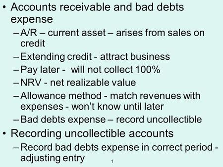 1 Accounts receivable and bad debts expense –A/R – current asset – arises from sales on credit –Extending credit - attract business –Pay later - will not.