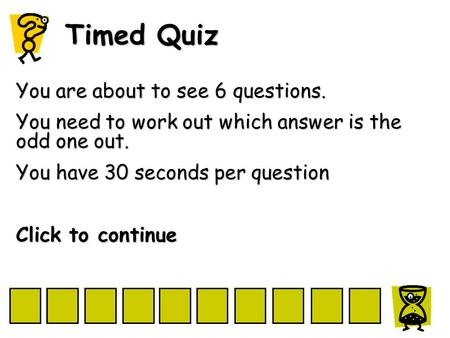 Timed Quiz You are about to see 6 questions. You need to work out which answer is the odd one out. You have 30 seconds per question Click to continue.