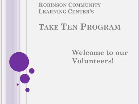 R OBINSON C OMMUNITY L EARNING C ENTER ' S T AKE T EN P ROGRAM Welcome to our Volunteers!