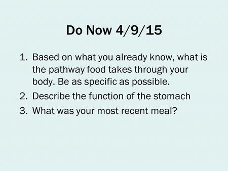 Do Now 4/9/15 1.Based on what you already know, what is the pathway food takes through your body. Be as specific as possible. 2.Describe the function of.