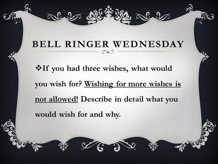 BELL RINGER WEDNESDAY  If you had three wishes, what would you wish for? Wishing for more wishes is not allowed! Describe in detail what you would wish.