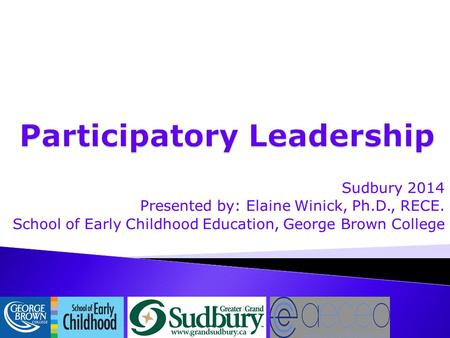 Sudbury 2014 Presented by: Elaine Winick, Ph.D., RECE. School of Early Childhood Education, George Brown College.