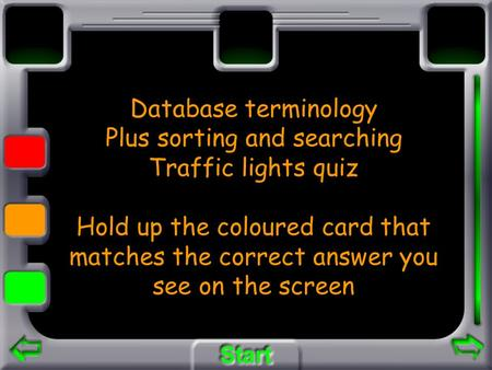 Database terminology Plus sorting and searching Traffic lights quiz Hold up the coloured card that matches the correct answer you see on the screen.