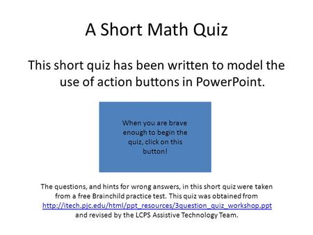 A Short Math Quiz This short quiz has been written to model the use of action buttons in PowerPoint. The questions, and hints for wrong answers, in this.