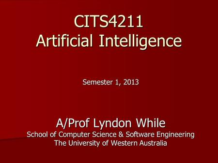 CITS4211 Artificial Intelligence Semester 1, 2013 A/Prof Lyndon While School of Computer Science & Software Engineering The University of Western Australia.