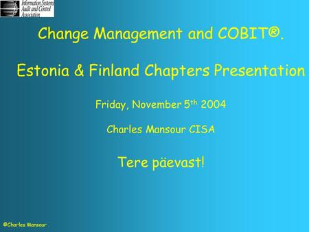 Change Management and COBIT®. Estonia & Finland Chapters Presentation Friday, November 5 th 2004 Charles Mansour CISA Tere päevast! ©Charles Mansour.