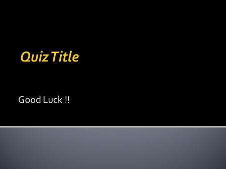Good Luck !! Type your Instructions for your quiz.