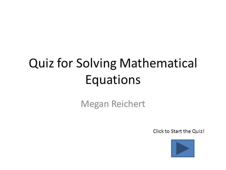 Quiz for Solving Mathematical Equations Megan Reichert Click to Start the Quiz!