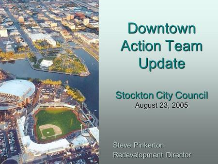 Downtown Action Team Update Stockton City Council August 23, 2005 Steve Pinkerton Redevelopment Director.