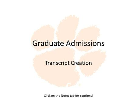 Graduate Admissions Transcript Creation Click on the Notes tab for captions!