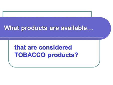 What products are available… that are considered TOBACCO products?
