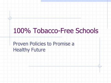 100% Tobacco-Free Schools Proven Policies to Promise a Healthy Future.