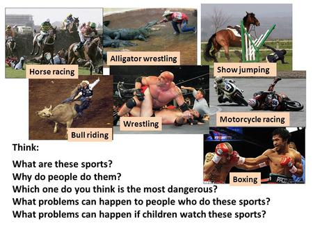 Think: What are these sports? Why do people do them? Which one do you think is the most dangerous? What problems can happen to people who do these sports?