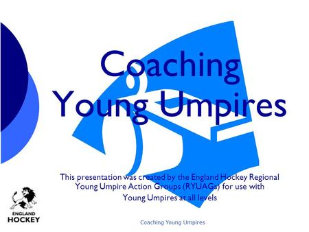 Coaching Young Umpires This presentation was created by the England Hockey Regional Young Umpire Action Groups (RYUAGs) for use with Young Umpires at.