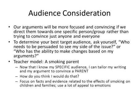 Audience Consideration Our arguments will be more focused and convincing if we direct them towards one specific person/group rather than trying to convince.