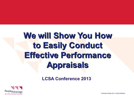 © PeopleAdvantage 2013 All Rights Reserved We will Show You How to Easily Conduct Effective Performance Appraisals LCSA Conference 2013.