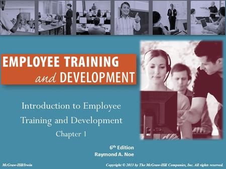 Introduction to Employee Training and Development Chapter 1 6 th Edition Raymond A. Noe Copyright © 2013 by The McGraw-Hill Companies, Inc. All rights.