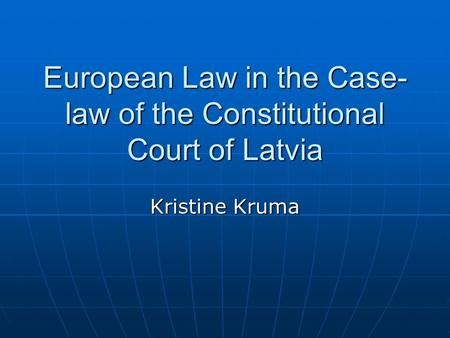 European Law in the Case- law of the Constitutional Court of Latvia Kristine Kruma.